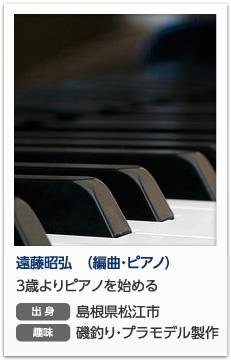 遠藤昭弘(編曲・ピアノ) (えんどう あきひろ) 3歳よりピアノを始める 出身 島根県松江市 趣味 磯釣り・プラモデル製作